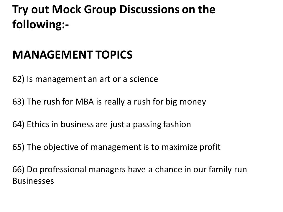 Try out Mock Group Discussions on the following:- MANAGEMENT TOPICS 62) Is management an art or a science 63) The rush for MBA is really a rush for big money 64) Ethics in business are just a passing fashion 65) The objective of management is to maximize profit 66) Do professional managers have a chance in our family run Businesses