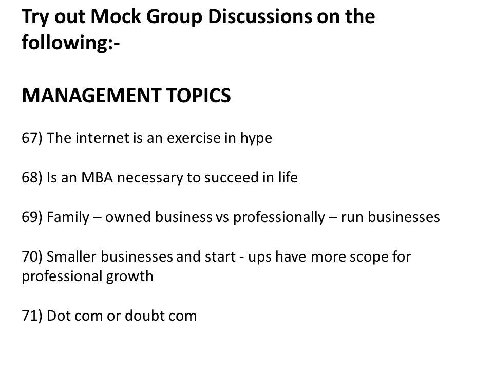 Try out Mock Group Discussions on the following:- MANAGEMENT TOPICS 67) The internet is an exercise in hype 68) Is an MBA necessary to succeed in life 69) Family – owned business vs professionally – run businesses 70) Smaller businesses and start - ups have more scope for professional growth 71) Dot com or doubt com