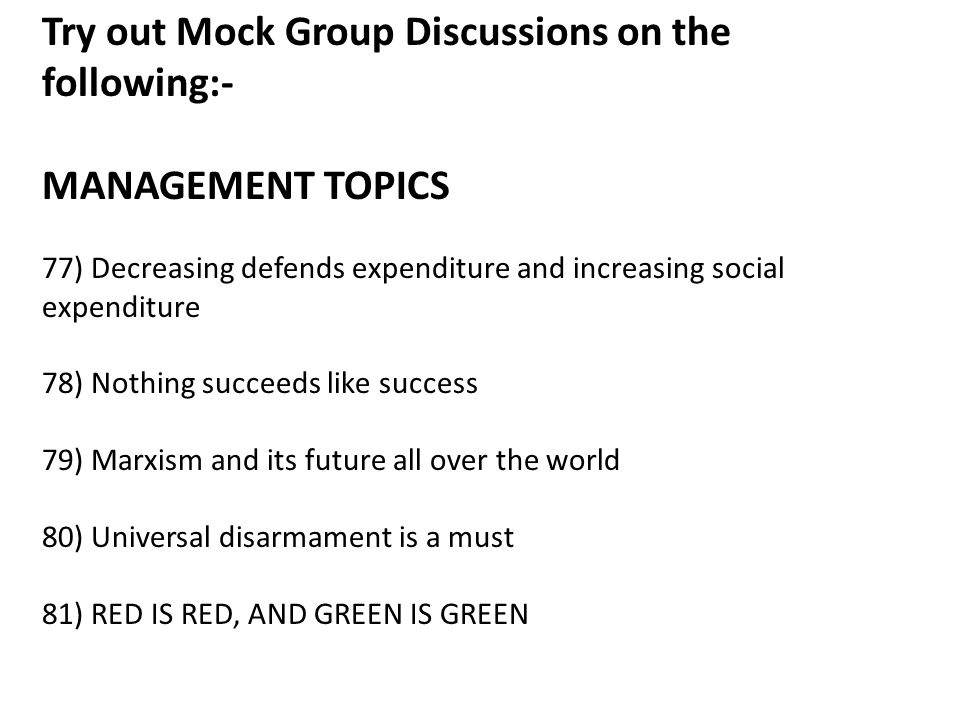 Try out Mock Group Discussions on the following:- MANAGEMENT TOPICS 77) Decreasing defends expenditure and increasing social expenditure 78) Nothing succeeds like success 79) Marxism and its future all over the world 80) Universal disarmament is a must 81) RED IS RED, AND GREEN IS GREEN