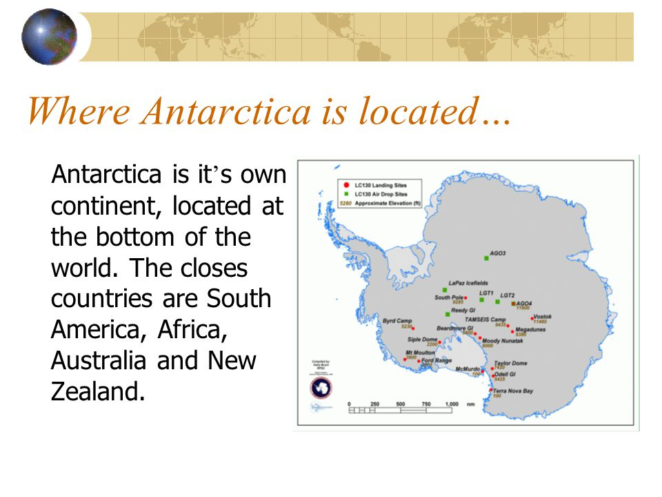 Where Antarctica is located… Antarctica is it ' s own continent, located at the bottom of the world.