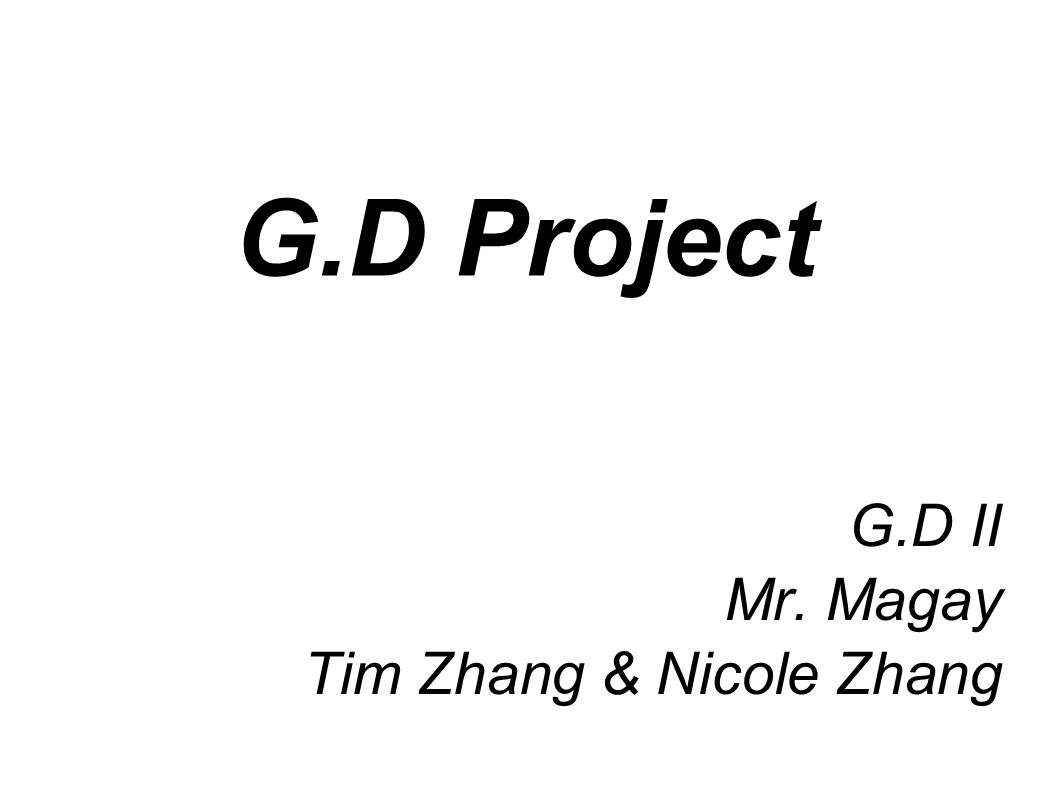 G.D Project G.D II Mr. Magay Tim Zhang & Nicole Zhang