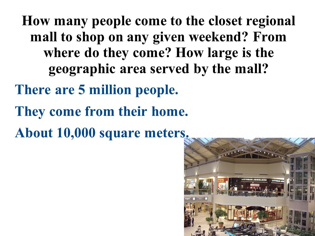 How many people come to the closet regional mall to shop on any given weekend? From where do they come? How large is the geographic area served by the