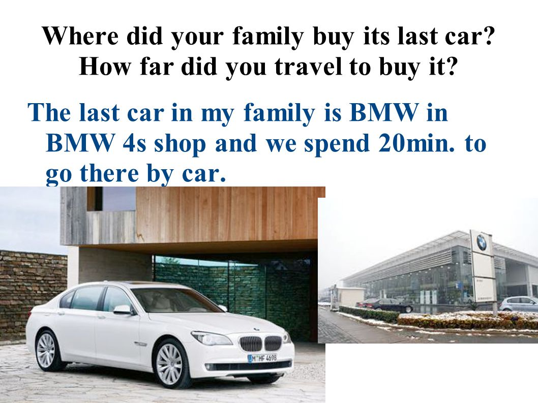 Where did your family buy its last car? How far did you travel to buy it? The last car in my family is BMW in BMW 4s shop and we spend 20min. to go th