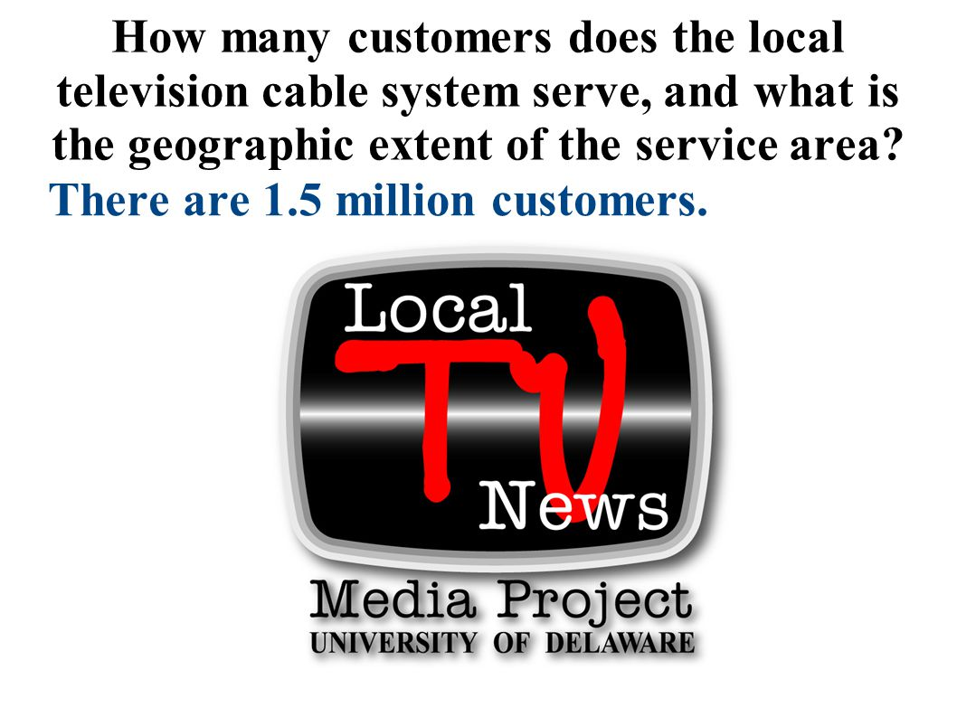 How many customers does the local television cable system serve, and what is the geographic extent of the service area? There are 1.5 million customer