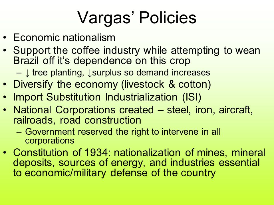 Vargas' Policies Economic nationalism Support the coffee industry while attempting to wean Brazil off it's dependence on this crop –↓ tree planting, ↓surplus so demand increases Diversify the economy (livestock & cotton) Import Substitution Industrialization (ISI) National Corporations created – steel, iron, aircraft, railroads, road construction –Government reserved the right to intervene in all corporations Constitution of 1934: nationalization of mines, mineral deposits, sources of energy, and industries essential to economic/military defense of the country