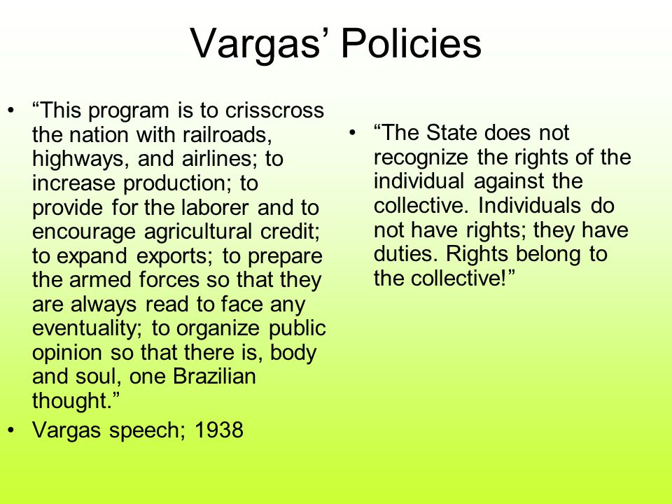 Vargas' Policies This program is to crisscross the nation with railroads, highways, and airlines; to increase production; to provide for the laborer and to encourage agricultural credit; to expand exports; to prepare the armed forces so that they are always read to face any eventuality; to organize public opinion so that there is, body and soul, one Brazilian thought. Vargas speech; 1938 The State does not recognize the rights of the individual against the collective.