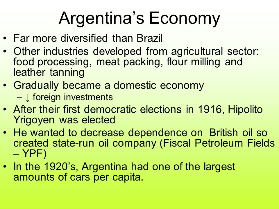 Argentina's Economy Far more diversified than Brazil Other industries developed from agricultural sector: food processing, meat packing, flour milling and leather tanning Gradually became a domestic economy –↓ foreign investments After their first democratic elections in 1916, Hipolito Yrigoyen was elected He wanted to decrease dependence on British oil so created state-run oil company (Fiscal Petroleum Fields – YPF) In the 1920's, Argentina had one of the largest amounts of cars per capita.