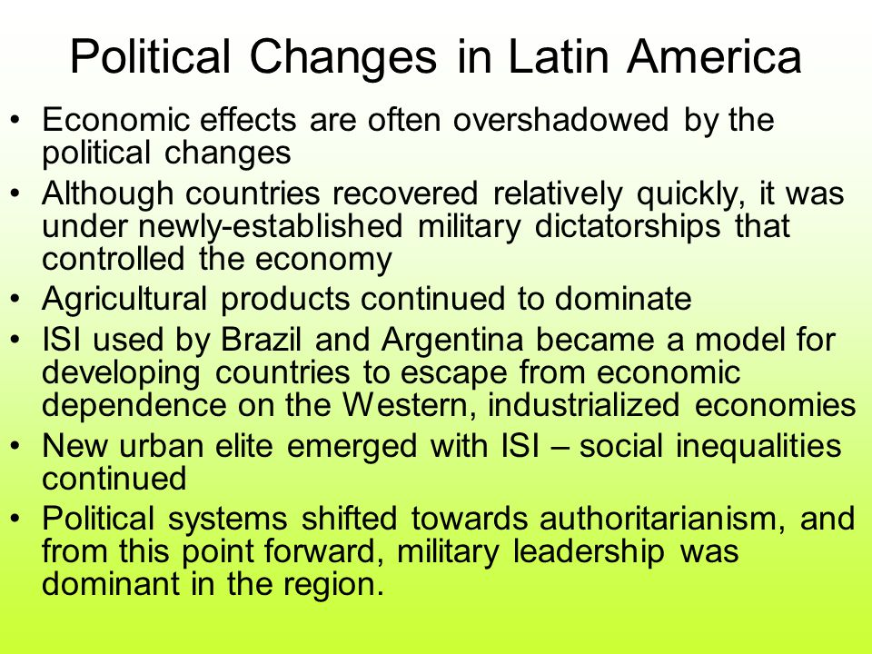Political Changes in Latin America Economic effects are often overshadowed by the political changes Although countries recovered relatively quickly, it was under newly-established military dictatorships that controlled the economy Agricultural products continued to dominate ISI used by Brazil and Argentina became a model for developing countries to escape from economic dependence on the Western, industrialized economies New urban elite emerged with ISI – social inequalities continued Political systems shifted towards authoritarianism, and from this point forward, military leadership was dominant in the region.