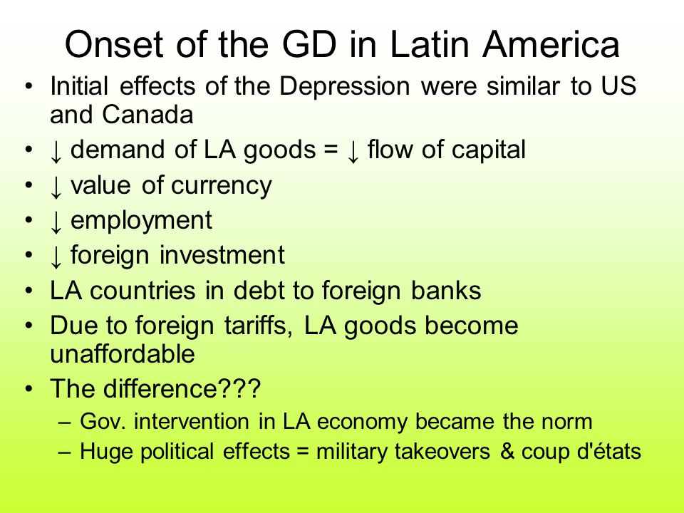 Onset of the GD in Latin America Initial effects of the Depression were similar to US and Canada ↓ demand of LA goods = ↓ flow of capital ↓ value of currency ↓ employment ↓ foreign investment LA countries in debt to foreign banks Due to foreign tariffs, LA goods become unaffordable The difference .