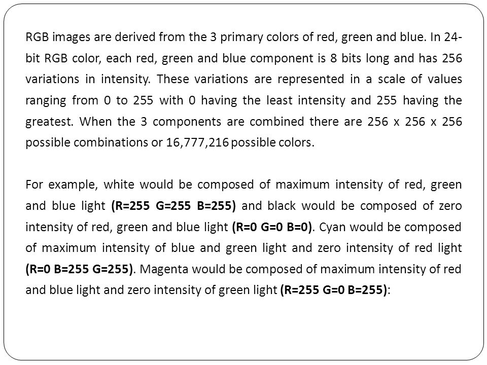 RGB images are derived from the 3 primary colors of red, green and blue. In 24- bit RGB color, each red, green and blue component is 8 bits long and h