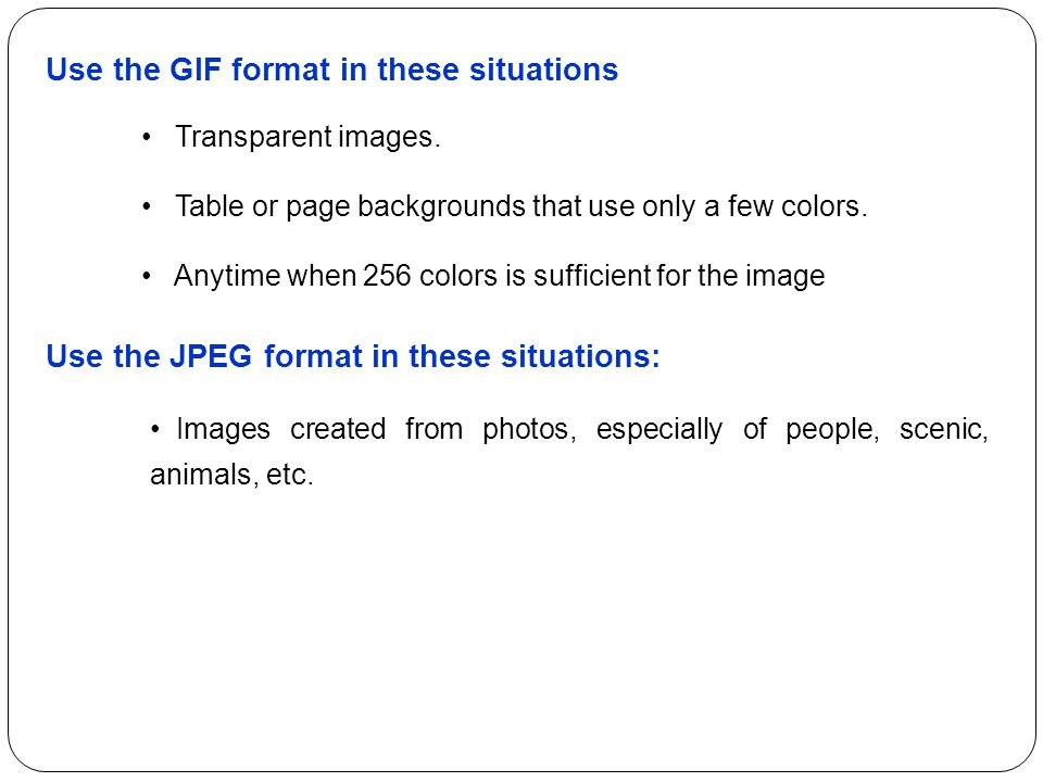 Use the GIF format in these situations Transparent images. Table or page backgrounds that use only a few colors. Anytime when 256 colors is sufficient