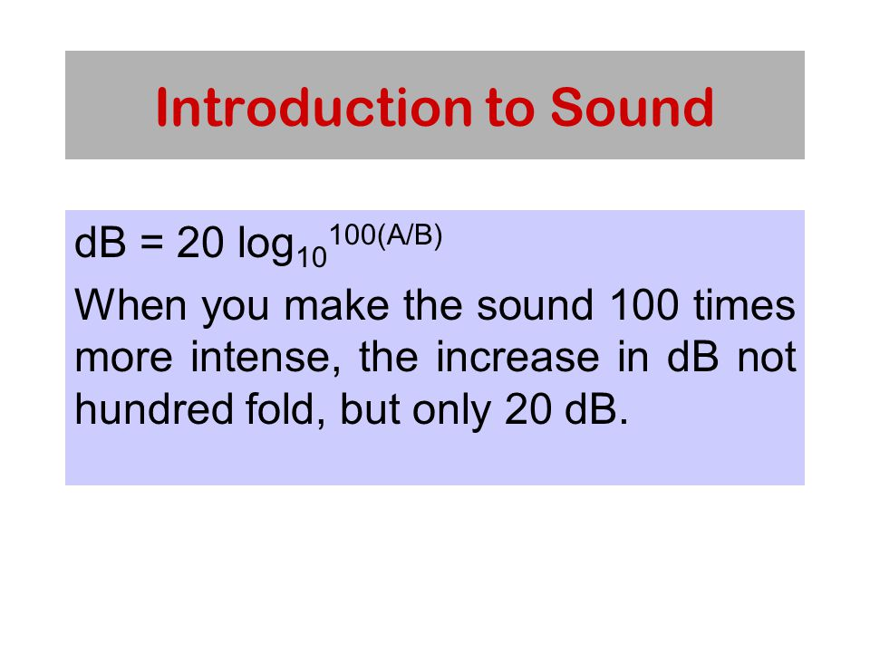 Introduction to Sound dB = 20 log 10 100(A/B) When you make the sound 100 times more intense, the increase in dB not hundred fold, but only 20 dB.