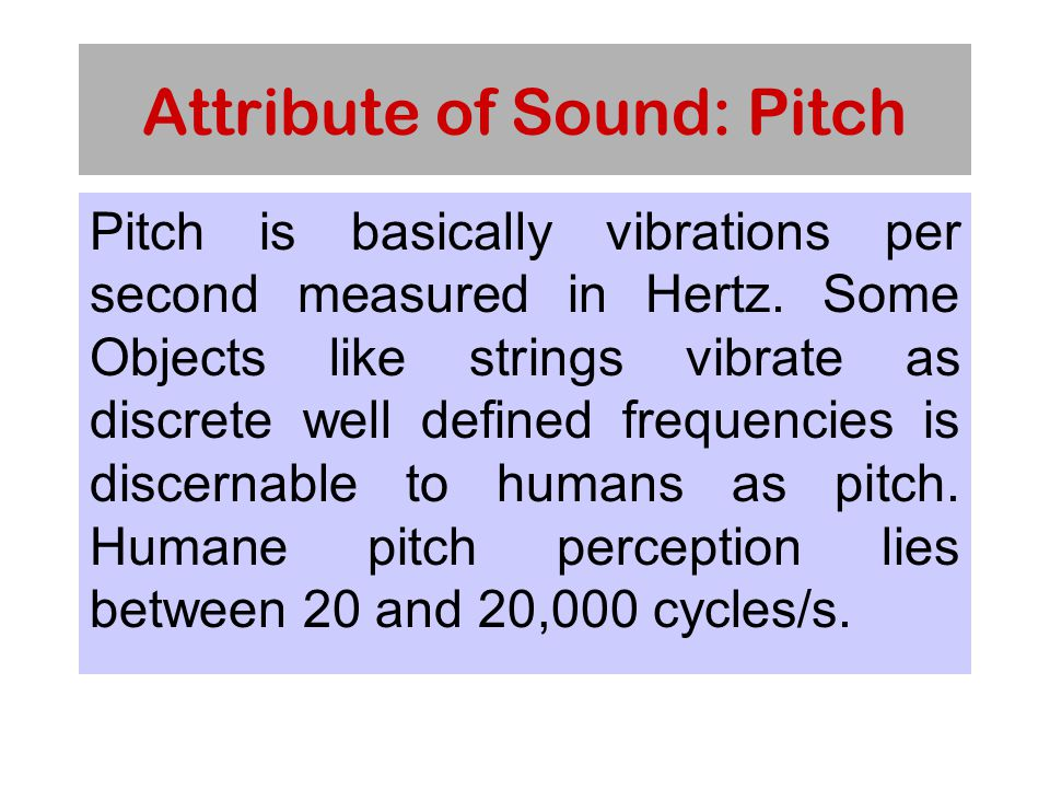 Attribute of Sound: Pitch Pitch is basically vibrations per second measured in Hertz.