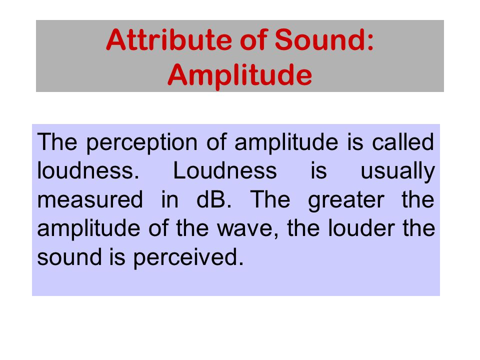 Attribute of Sound: Amplitude The perception of amplitude is called loudness.