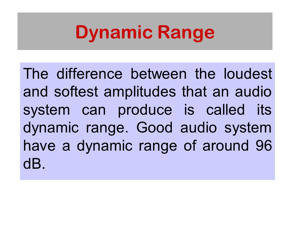 Dynamic Range The difference between the loudest and softest amplitudes that an audio system can produce is called its dynamic range.