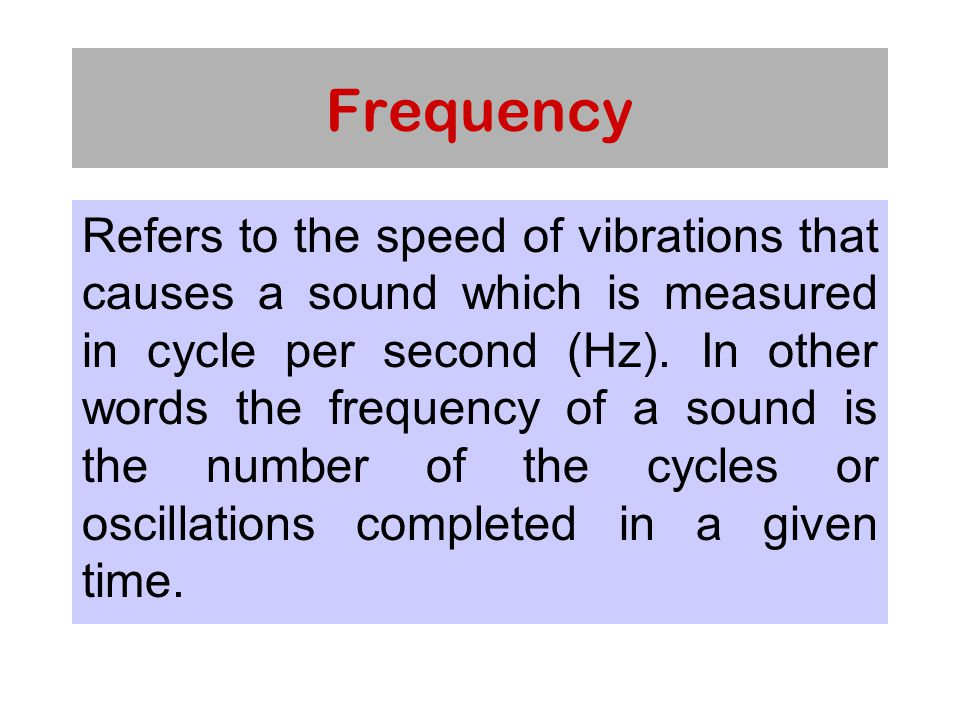 Frequency Refers to the speed of vibrations that causes a sound which is measured in cycle per second (Hz).