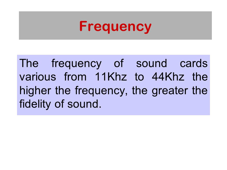 Frequency The frequency of sound cards various from 11Khz to 44Khz the higher the frequency, the greater the fidelity of sound.