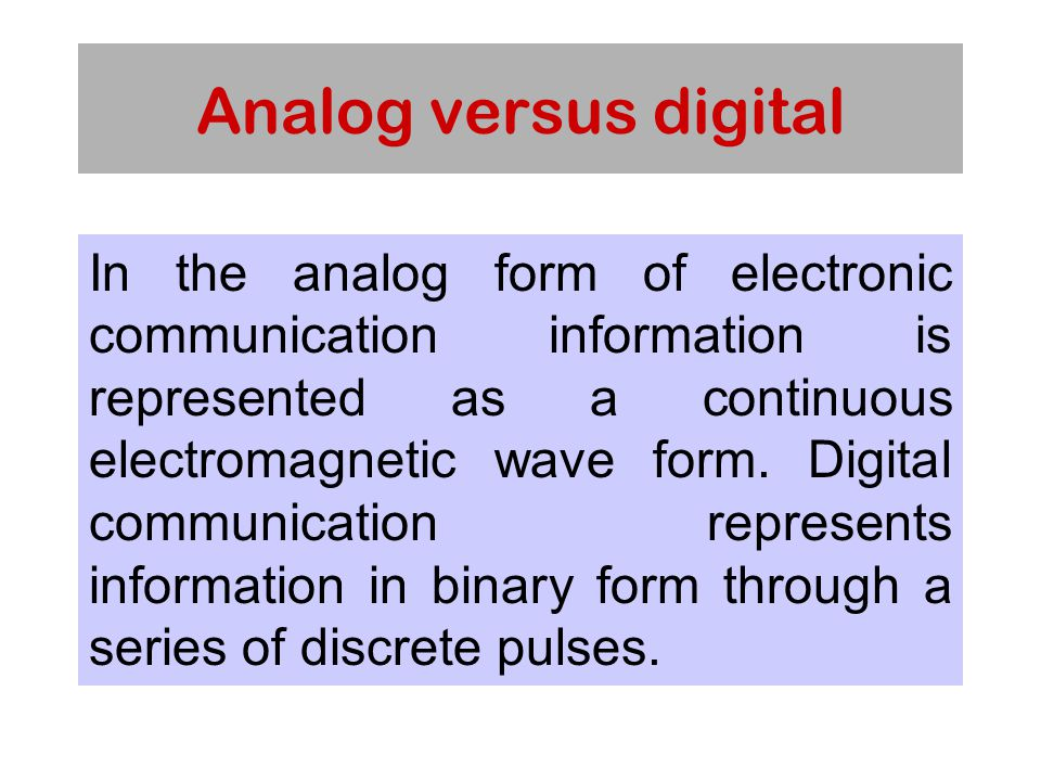 Analog versus digital In the analog form of electronic communication information is represented as a continuous electromagnetic wave form.
