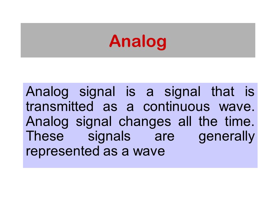 Analog Analog signal is a signal that is transmitted as a continuous wave.