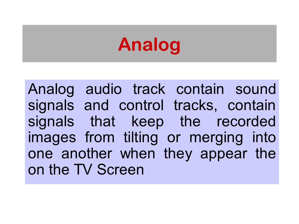 Analog Analog audio track contain sound signals and control tracks, contain signals that keep the recorded images from tilting or merging into one another when they appear the on the TV Screen