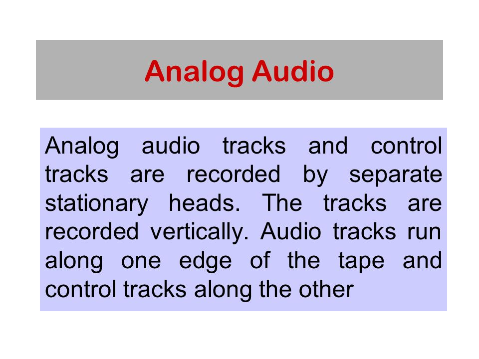 Analog Audio Analog audio tracks and control tracks are recorded by separate stationary heads.