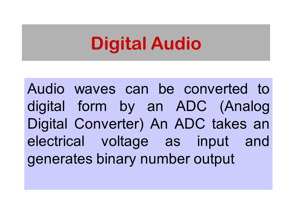 Digital Audio Audio waves can be converted to digital form by an ADC (Analog Digital Converter) An ADC takes an electrical voltage as input and generates binary number output