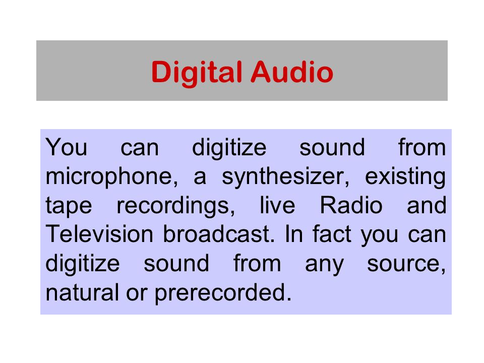 Digital Audio You can digitize sound from microphone, a synthesizer, existing tape recordings, live Radio and Television broadcast.
