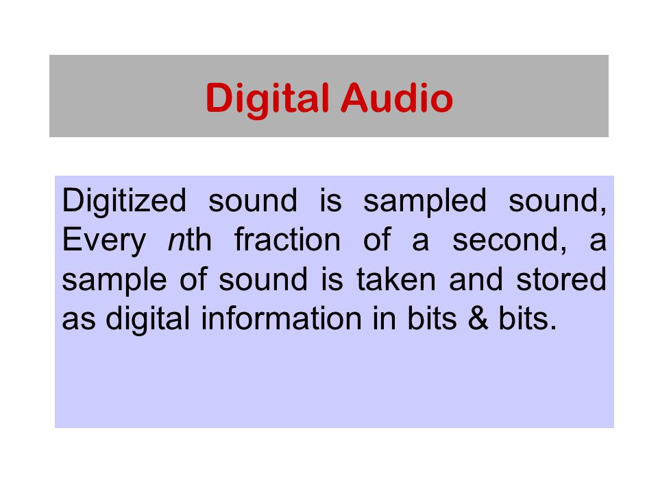 Digital Audio Digitized sound is sampled sound, Every nth fraction of a second, a sample of sound is taken and stored as digital information in bits & bits.