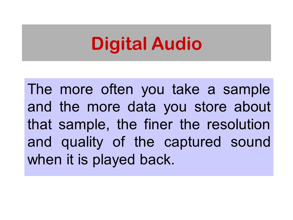 Digital Audio The more often you take a sample and the more data you store about that sample, the finer the resolution and quality of the captured sound when it is played back.