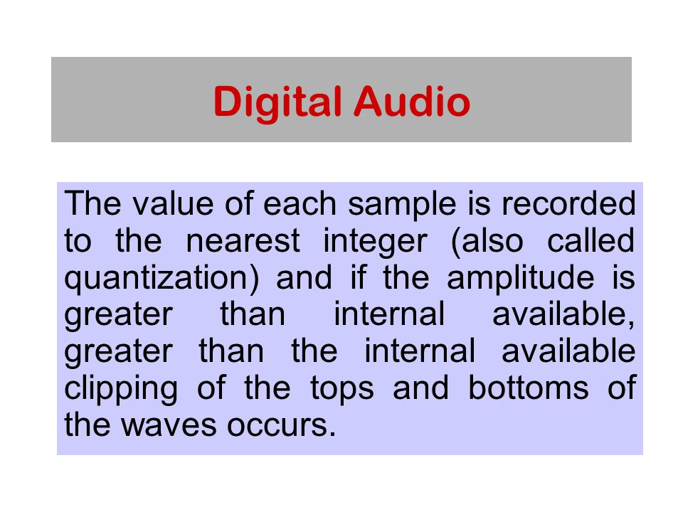 Digital Audio The value of each sample is recorded to the nearest integer (also called quantization) and if the amplitude is greater than internal available, greater than the internal available clipping of the tops and bottoms of the waves occurs.