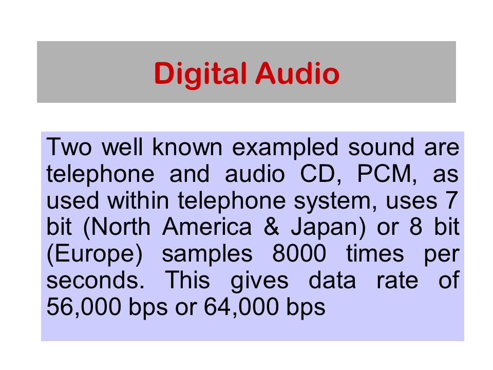 Digital Audio Two well known exampled sound are telephone and audio CD, PCM, as used within telephone system, uses 7 bit (North America & Japan) or 8 bit (Europe) samples 8000 times per seconds.