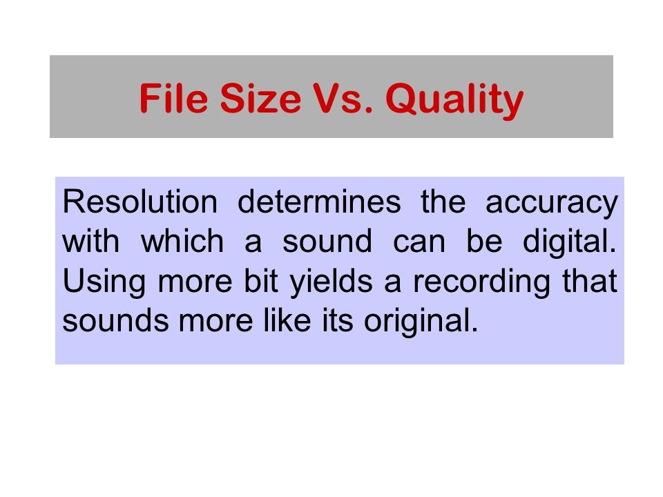 File Size Vs. Quality Resolution determines the accuracy with which a sound can be digital.