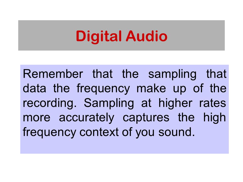 Digital Audio Remember that the sampling that data the frequency make up of the recording.