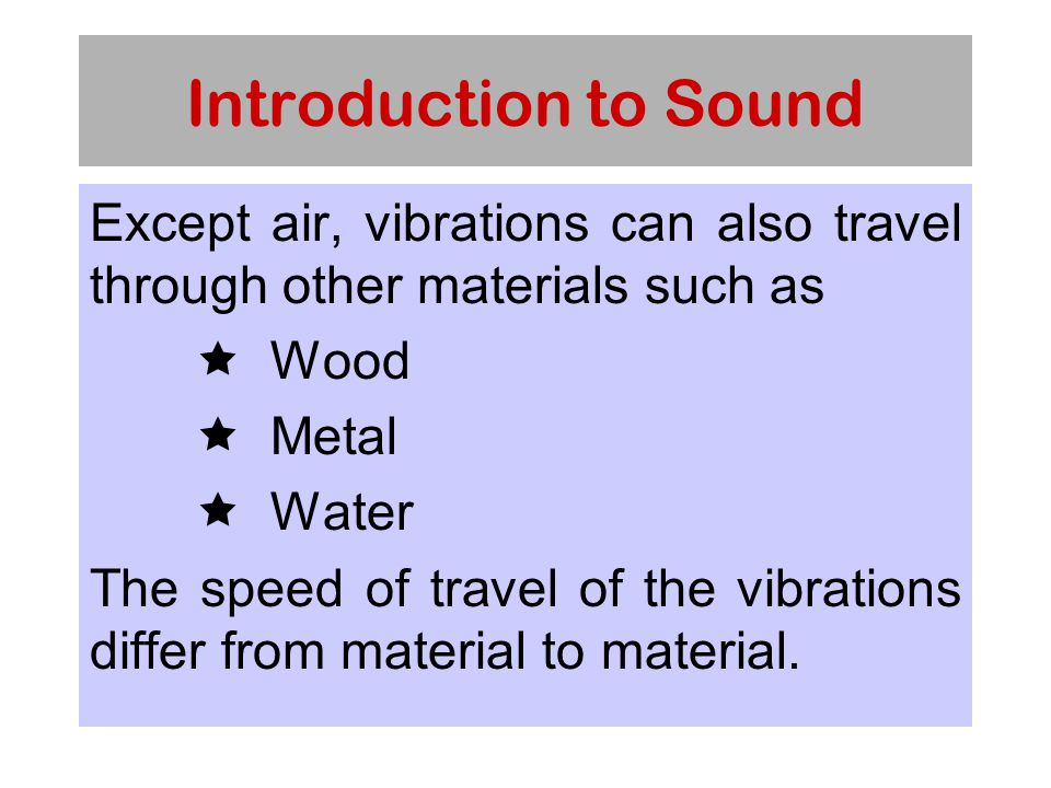 Introduction to Sound Except air, vibrations can also travel through other materials such as  Wood  Metal  Water The speed of travel of the vibrations differ from material to material.