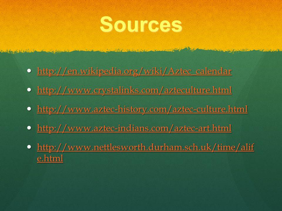 Sources http://en.wikipedia.org/wiki/Aztec_calendar http://en.wikipedia.org/wiki/Aztec_calendar http://en.wikipedia.org/wiki/Aztec_calendar http://www.crystalinks.com/azteculture.html http://www.crystalinks.com/azteculture.html http://www.crystalinks.com/azteculture.html http://www.aztec-history.com/aztec-culture.html http://www.aztec-history.com/aztec-culture.html http://www.aztec-history.com/aztec-culture.html http://www.aztec-indians.com/aztec-art.html http://www.aztec-indians.com/aztec-art.html http://www.aztec-indians.com/aztec-art.html http://www.nettlesworth.durham.sch.uk/time/alif e.html http://www.nettlesworth.durham.sch.uk/time/alif e.html http://www.nettlesworth.durham.sch.uk/time/alif e.html http://www.nettlesworth.durham.sch.uk/time/alif e.html