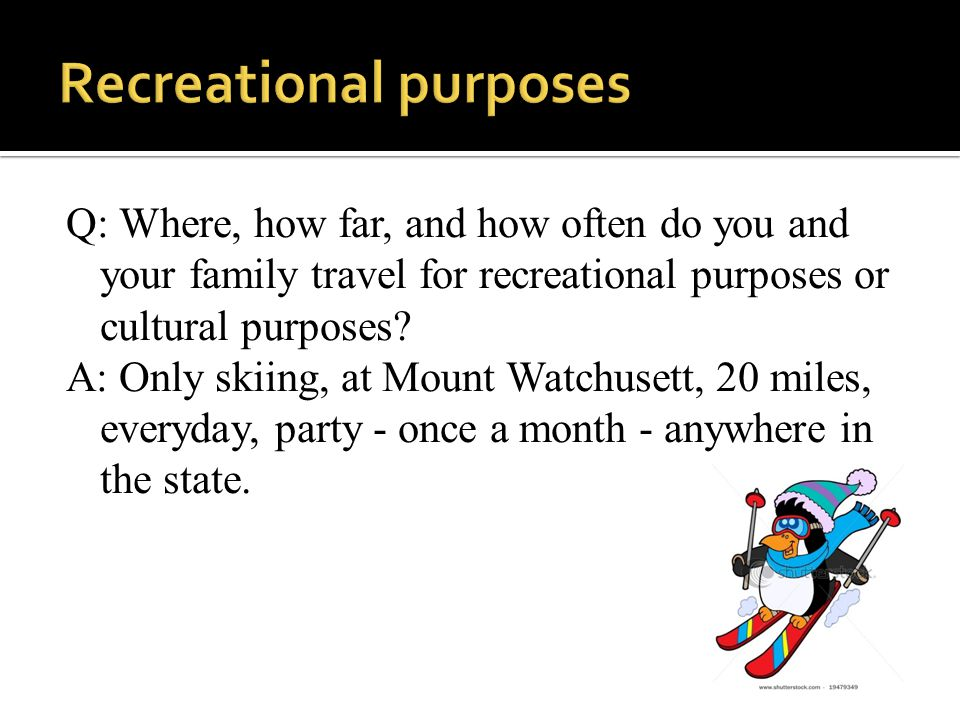 Q: Where, how far, and how often do you and your family travel for recreational purposes or cultural purposes.