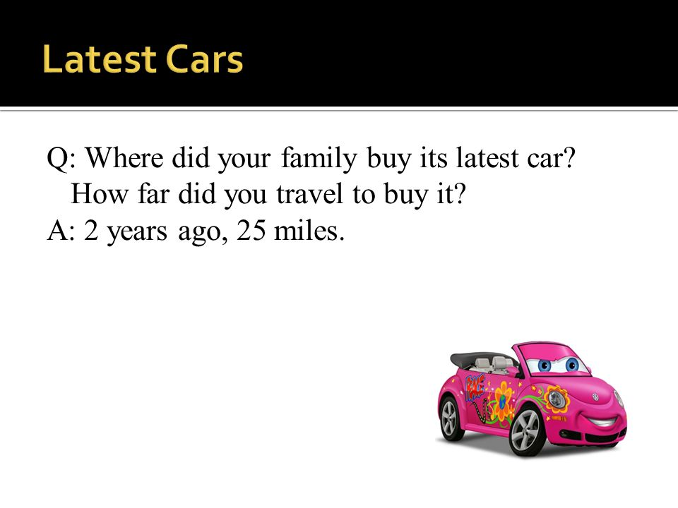 Q: Where did your family buy its latest car.How far did you travel to buy it.