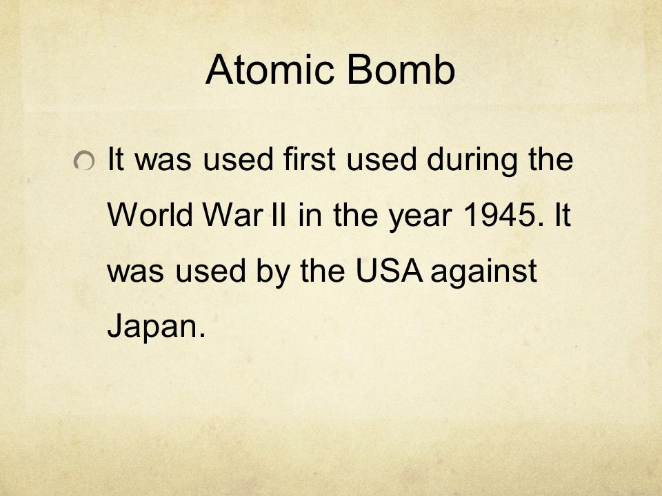 Atomic Bomb It was used first used during the World War II in the year 1945. It was used by the USA against Japan.