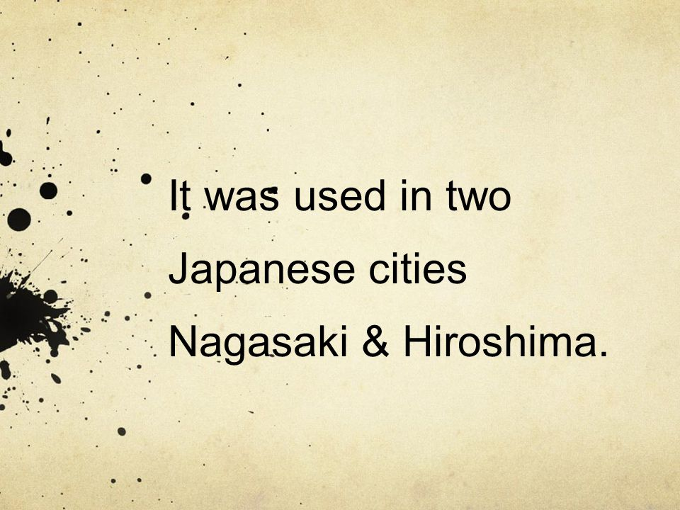 It was used in two Japanese cities Nagasaki & Hiroshima.