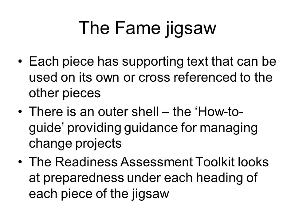 The Fame jigsaw Each piece has supporting text that can be used on its own or cross referenced to the other pieces There is an outer shell – the 'How-to- guide' providing guidance for managing change projects The Readiness Assessment Toolkit looks at preparedness under each heading of each piece of the jigsaw