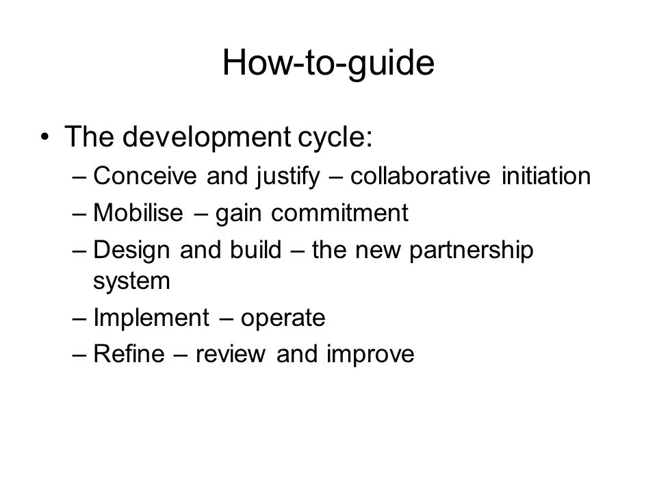 How-to-guide The development cycle: –Conceive and justify – collaborative initiation –Mobilise – gain commitment –Design and build – the new partnership system –Implement – operate –Refine – review and improve