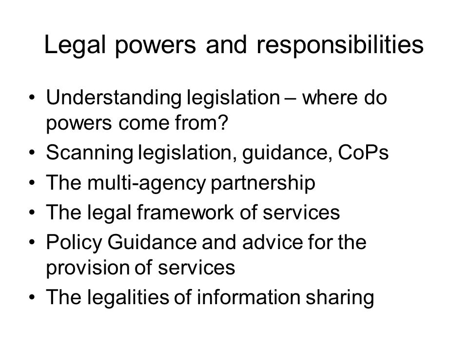 Legal powers and responsibilities Understanding legislation – where do powers come from.