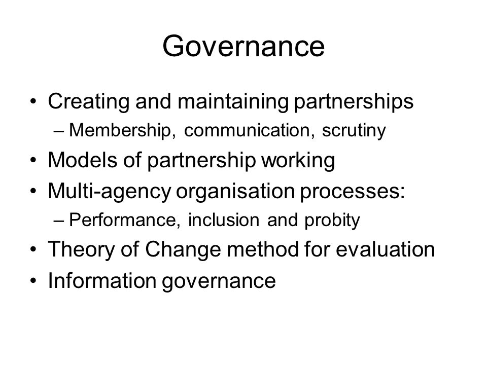Governance Creating and maintaining partnerships –Membership, communication, scrutiny Models of partnership working Multi-agency organisation processes: –Performance, inclusion and probity Theory of Change method for evaluation Information governance