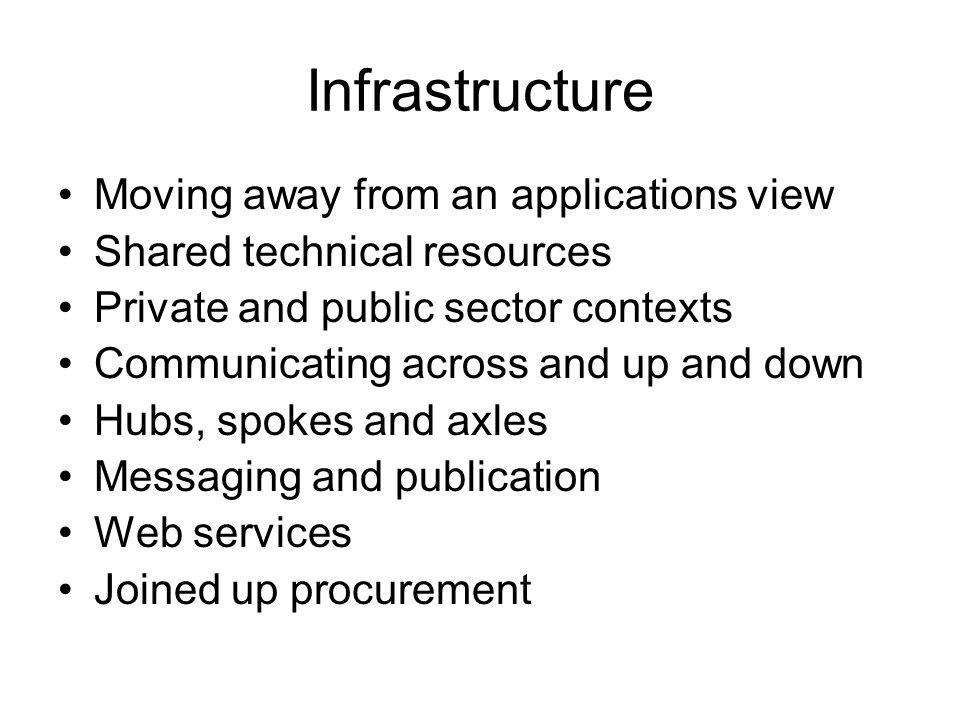 Infrastructure Moving away from an applications view Shared technical resources Private and public sector contexts Communicating across and up and down Hubs, spokes and axles Messaging and publication Web services Joined up procurement