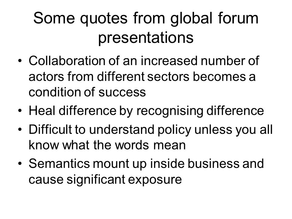 Some quotes from global forum presentations Collaboration of an increased number of actors from different sectors becomes a condition of success Heal difference by recognising difference Difficult to understand policy unless you all know what the words mean Semantics mount up inside business and cause significant exposure