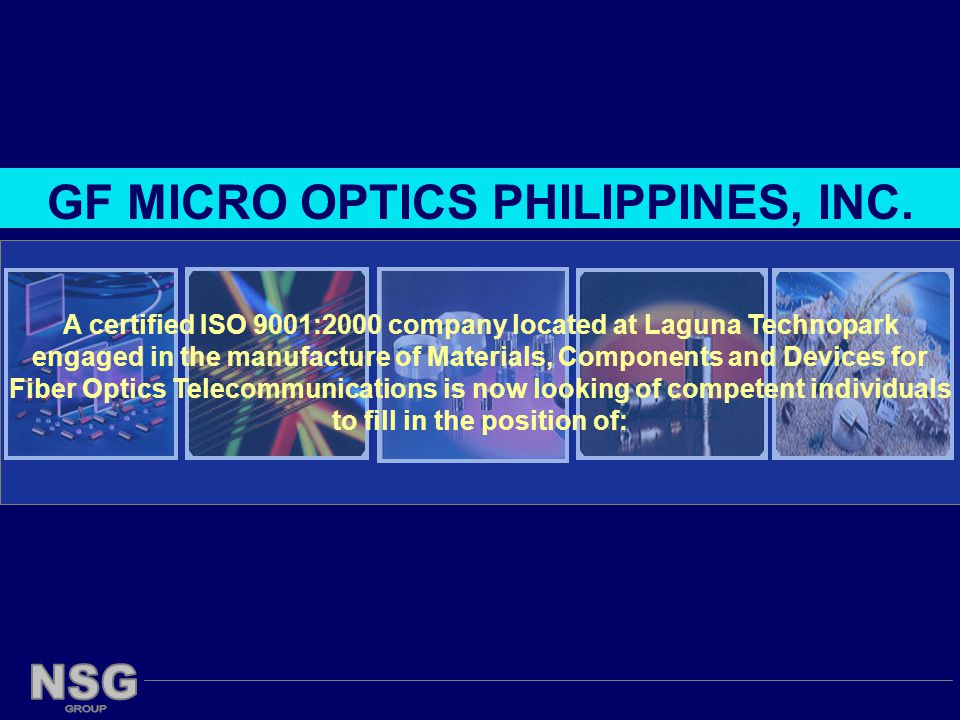 A certified ISO 9001:2000 company located at Laguna Technopark engaged in the manufacture of Materials, Components and Devices for Fiber Optics Telecommunications is now looking of competent individuals to fill in the position of: GF MICRO OPTICS PHILIPPINES, INC.