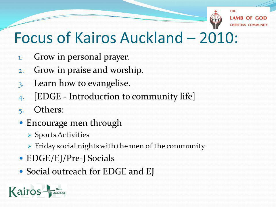 Focus of Kairos Auckland – 2010: 1. Grow in personal prayer. 2. Grow in praise and worship. 3. Learn how to evangelise. 4. [EDGE - Introduction to com