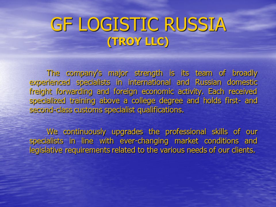 GF LOGISTIC RUSSIA (TROY LLC) The company's major strength is its team of broadly experienced specialists in international and Russian domestic freigh
