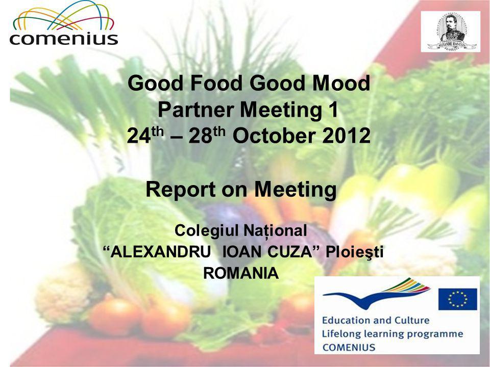 Good Food Good Mood Partner Meeting 1 24 th – 28 th October 2012 Report on Meeting Colegiul Naţional ALEXANDRU IOAN CUZA Ploieşti ROMANIA