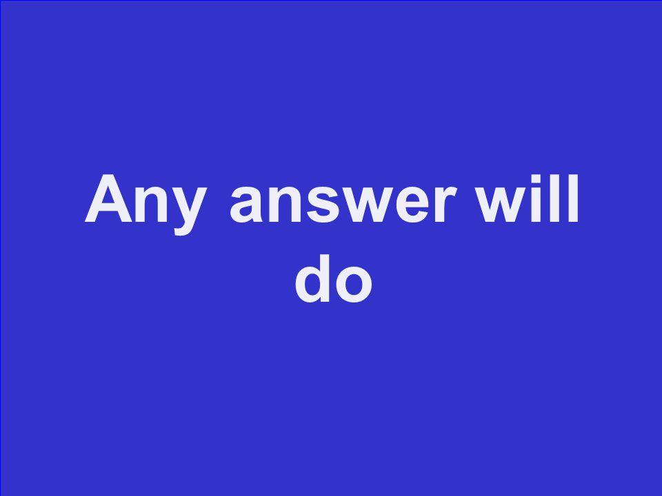 Any answer will do